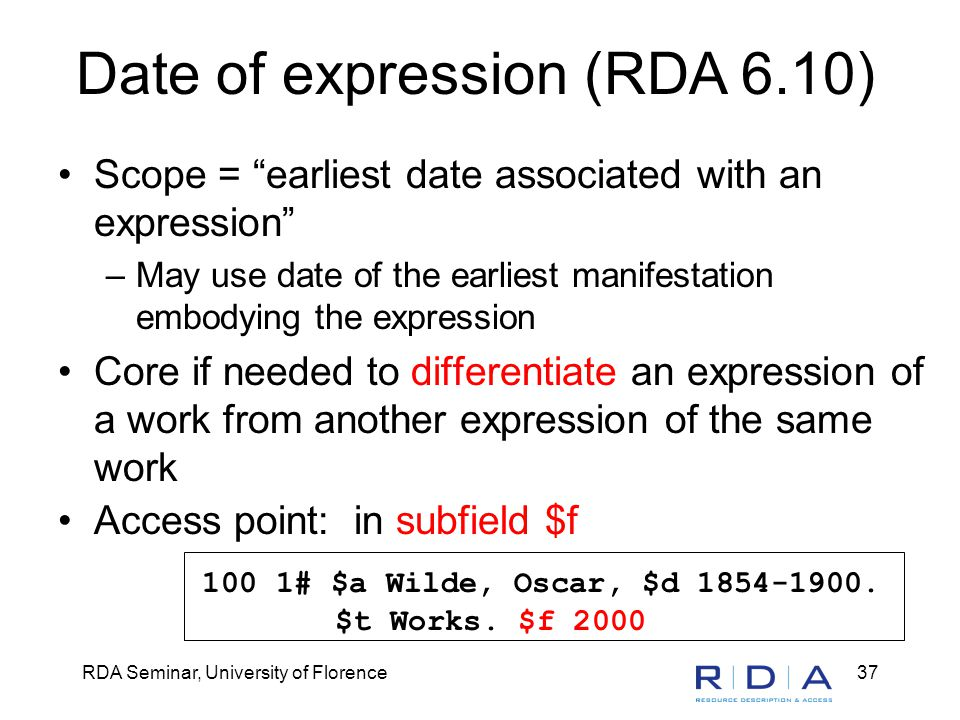 RDA Seminar, University of Florence37 Date of expression (RDA 6.10) Scope = earliest date associated with an expression –May use date of the earliest manifestation embodying the expression Core if needed to differentiate an expression of a work from another expression of the same work Access point: in subfield $f 100 1# $a Wilde, Oscar, $d 1854-1900.