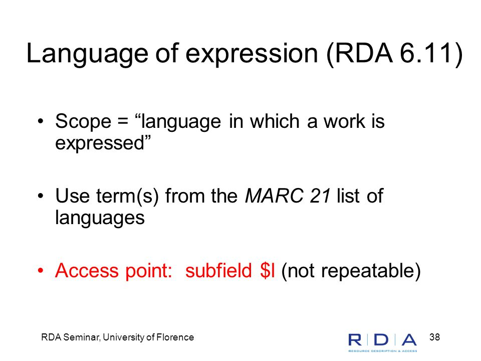 RDA Seminar, University of Florence38 Language of expression (RDA 6.11) Scope = language in which a work is expressed Use term(s) from the MARC 21 list of languages Access point: subfield $l (not repeatable)