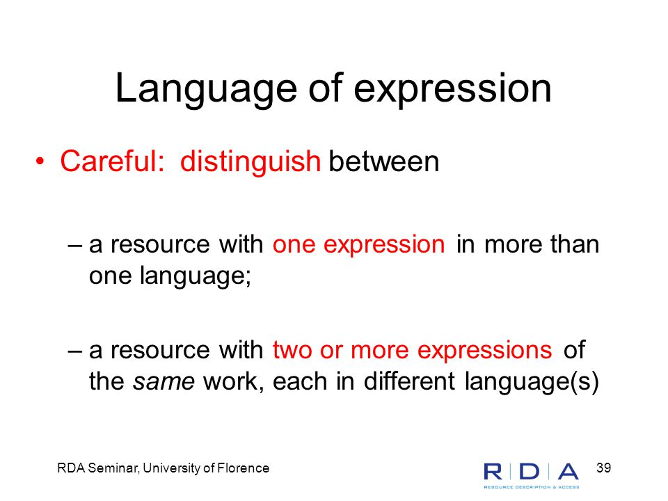 RDA Seminar, University of Florence39 Language of expression Careful: distinguish between –a resource with one expression in more than one language; –