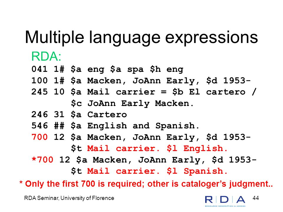 RDA Seminar, University of Florence44 Multiple language expressions RDA: 041 1# $a eng $a spa $h eng 100 1# $a Macken, JoAnn Early, $d 1953- 245 10 $a
