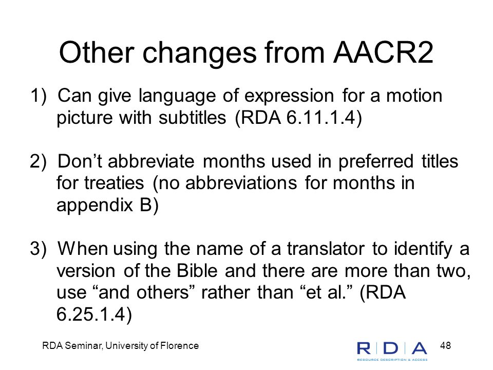 RDA Seminar, University of Florence48 Other changes from AACR2 1) Can give language of expression for a motion picture with subtitles (RDA 6.11.1.4) 2) Don't abbreviate months used in preferred titles for treaties (no abbreviations for months in appendix B) 3) When using the name of a translator to identify a version of the Bible and there are more than two, use and others rather than et al. (RDA 6.25.1.4)