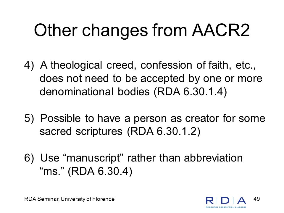 RDA Seminar, University of Florence49 Other changes from AACR2 4) A theological creed, confession of faith, etc., does not need to be accepted by one or more denominational bodies (RDA 6.30.1.4) 5) Possible to have a person as creator for some sacred scriptures (RDA 6.30.1.2) 6) Use manuscript rather than abbreviation ms. (RDA 6.30.4)
