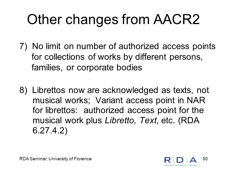 RDA Seminar, University of Florence50 Other changes from AACR2 7) No limit on number of authorized access points for collections of works by different