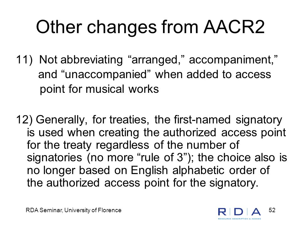 RDA Seminar, University of Florence52 Other changes from AACR2 11) Not abbreviating arranged, accompaniment, and unaccompanied when added to access point for musical works 12) Generally, for treaties, the first-named signatory is used when creating the authorized access point for the treaty regardless of the number of signatories (no more rule of 3 ); the choice also is no longer based on English alphabetic order of the authorized access point for the signatory.