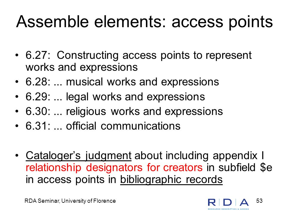 RDA Seminar, University of Florence53 Assemble elements: access points 6.27: Constructing access points to represent works and expressions 6.28:...