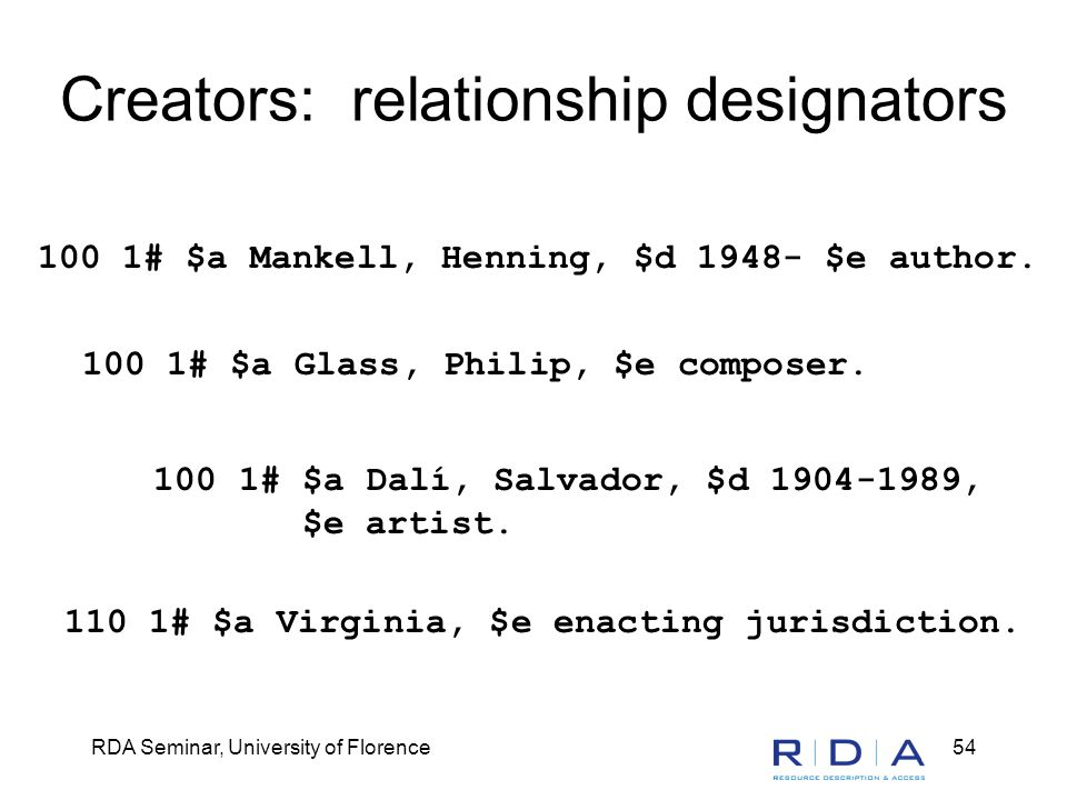RDA Seminar, University of Florence54 Creators: relationship designators 100 1# $a Mankell, Henning, $d 1948- $e author. 100 1# $a Glass, Philip, $e c