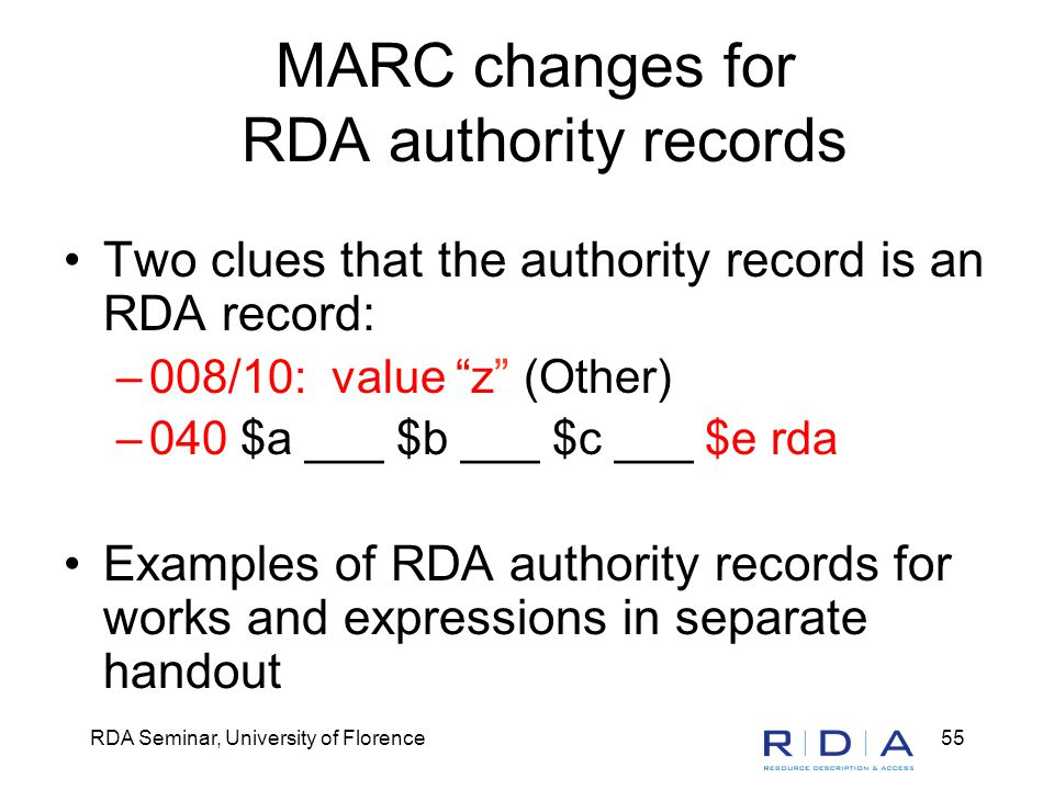 RDA Seminar, University of Florence55 MARC changes for RDA authority records Two clues that the authority record is an RDA record: –008/10: value z (Other) –040 $a ___ $b ___ $c ___ $e rda Examples of RDA authority records for works and expressions in separate handout