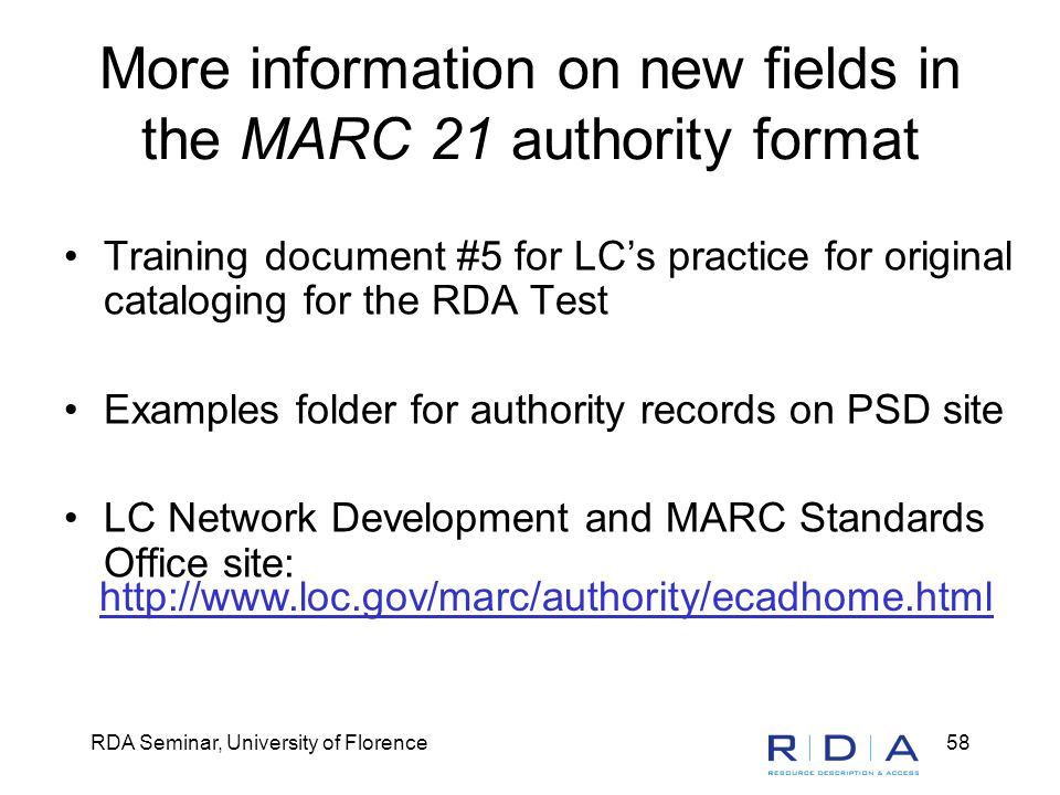 RDA Seminar, University of Florence58 More information on new fields in the MARC 21 authority format Training document #5 for LC's practice for original cataloging for the RDA Test Examples folder for authority records on PSD site LC Network Development and MARC Standards Office site: http://www.loc.gov/marc/authority/ecadhome.html