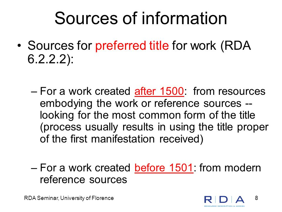 RDA Seminar, University of Florence8 Sources of information Sources for preferred title for work (RDA 6.2.2.2): –For a work created after 1500: from resources embodying the work or reference sources -- looking for the most common form of the title (process usually results in using the title proper of the first manifestation received) –For a work created before 1501: from modern reference sources