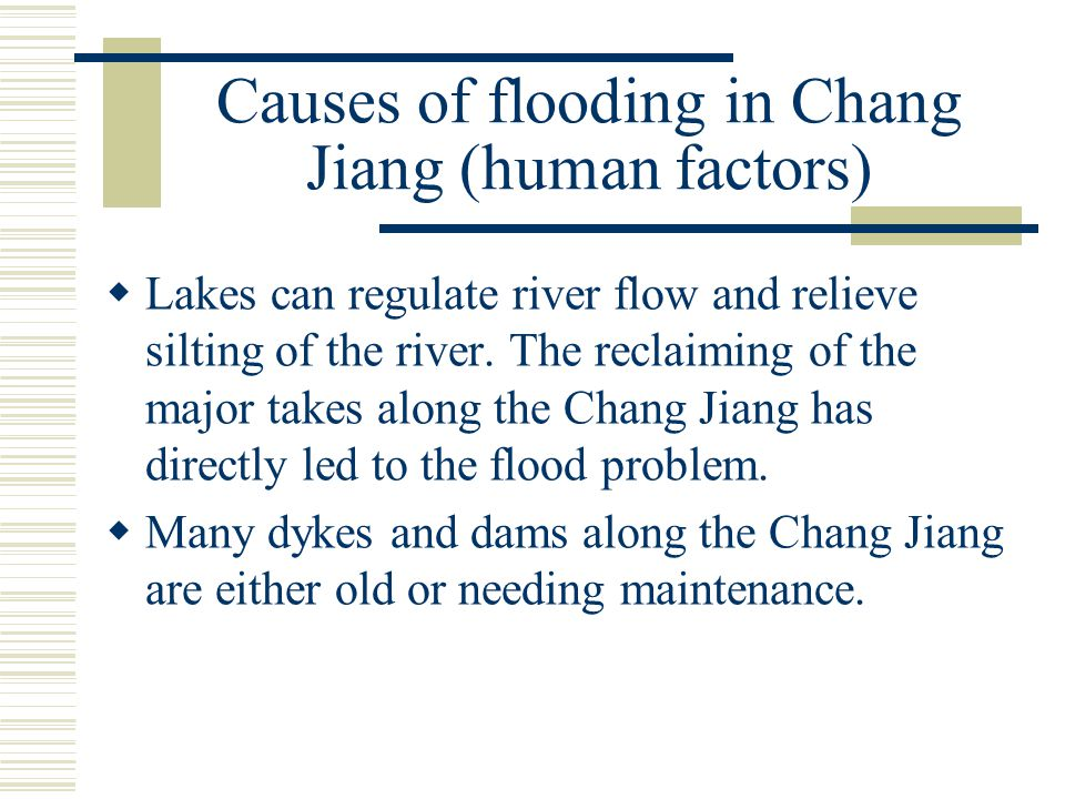 Causes of flooding in Chang Jiang (human factors)  Lakes can regulate river flow and relieve silting of the river. The reclaiming of the major takes