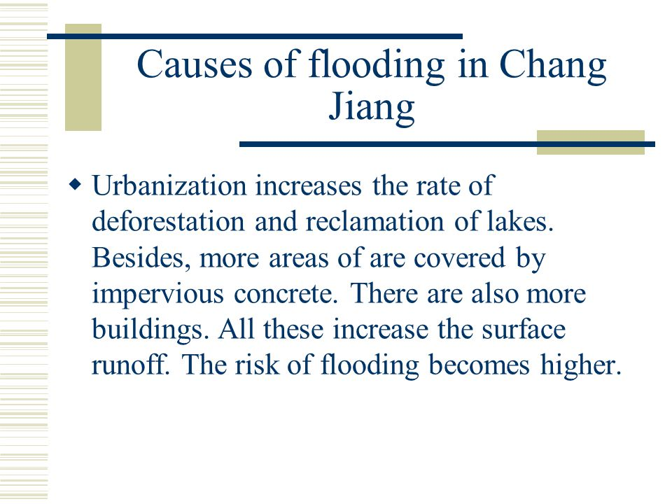 Causes of flooding in Chang Jiang  Urbanization increases the rate of deforestation and reclamation of lakes. Besides, more areas of are covered by i
