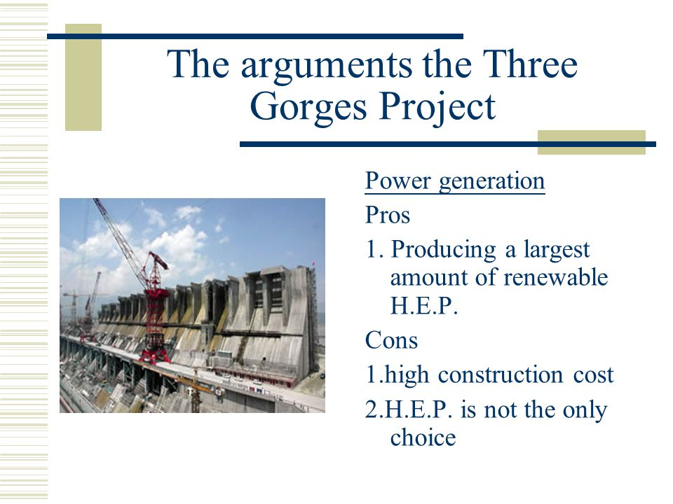 The arguments the Three Gorges Project Power generation Pros 1. Producing a largest amount of renewable H.E.P. Cons 1.high construction cost 2.H.E.P.