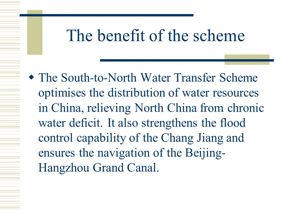 The benefit of the scheme  The South-to-North Water Transfer Scheme optimises the distribution of water resources in China, relieving North China fro