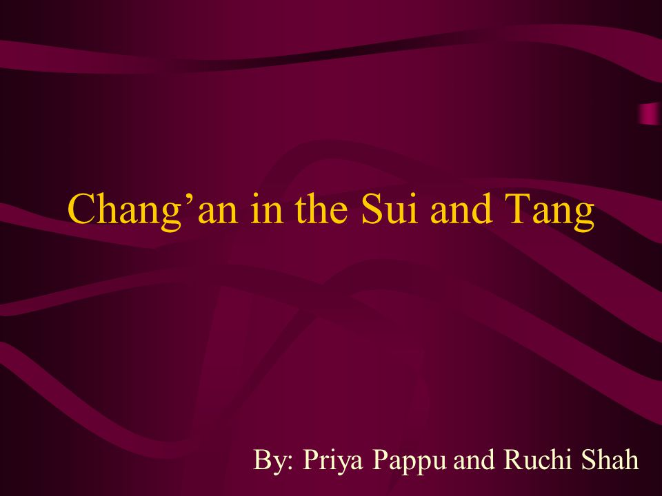 Chang'an in the Sui and Tang By: Priya Pappu and Ruchi Shah