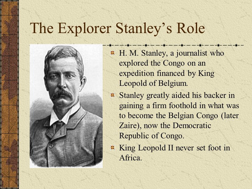 The Explorer Stanley's Role H. M. Stanley, a journalist who explored the Congo on an expedition financed by King Leopold of Belgium. Stanley greatly a
