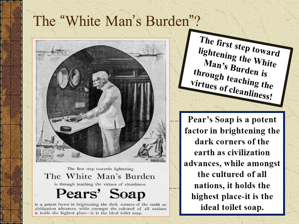 """The """"White Man's Burden""""? The first step toward lightening the White Man's Burden is through teaching the virtues of cleanliness! Pear's Soap is a pot"""