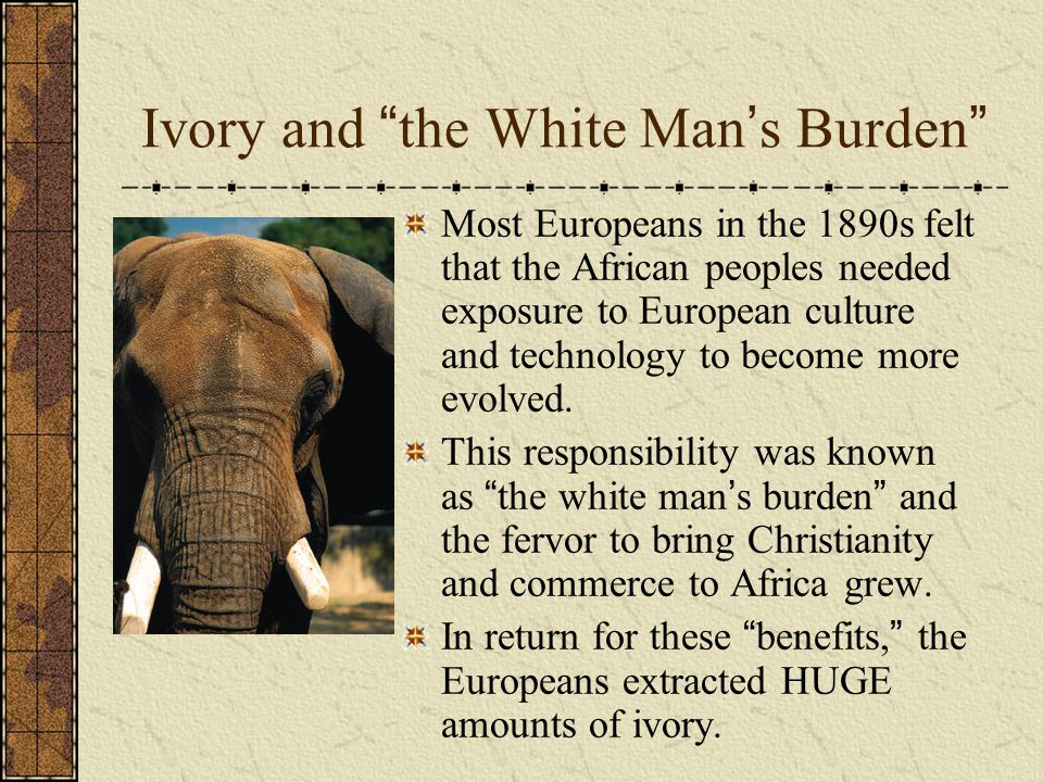 """Ivory and """" the White Man ' s Burden """" Most Europeans in the 1890s felt that the African peoples needed exposure to European culture and technology to"""