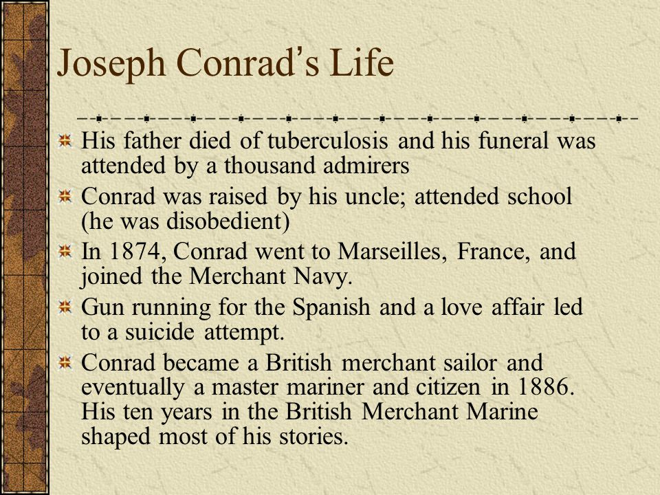 Joseph Conrad ' s Life His father died of tuberculosis and his funeral was attended by a thousand admirers Conrad was raised by his uncle; attended sc