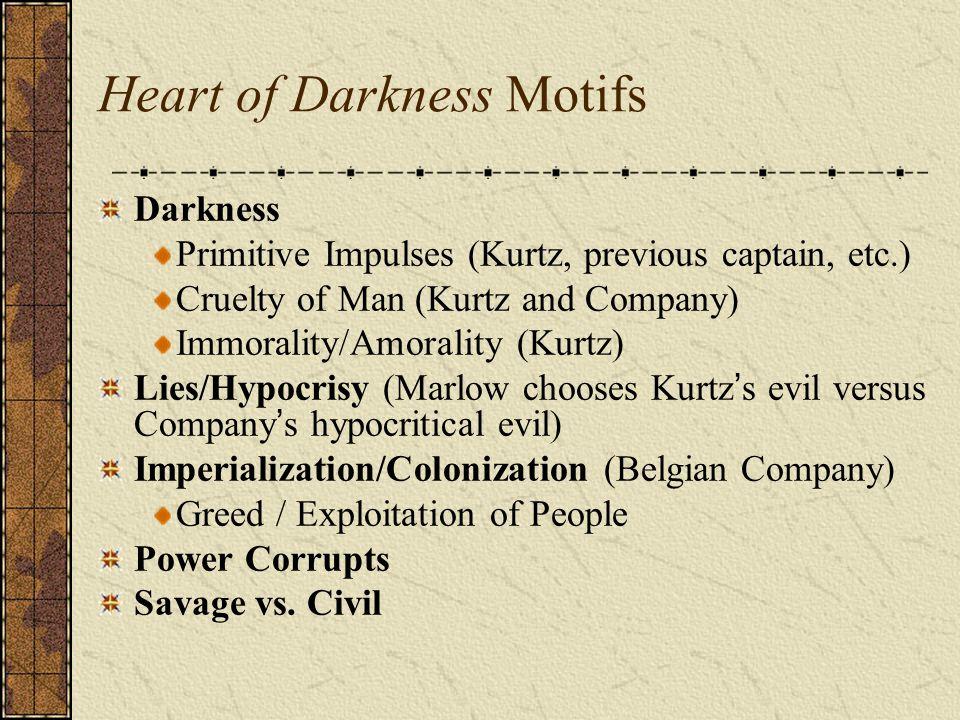 Heart of Darkness Motifs Darkness Primitive Impulses (Kurtz, previous captain, etc.) Cruelty of Man (Kurtz and Company) Immorality/Amorality (Kurtz) L