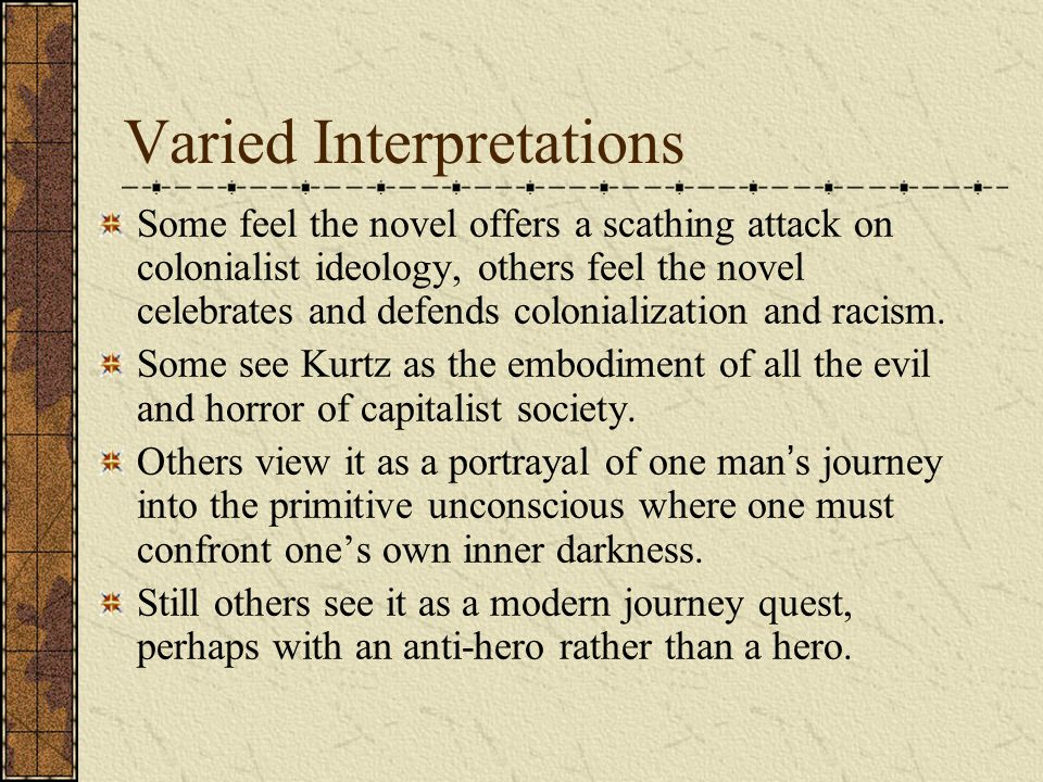 Varied Interpretations Some feel the novel offers a scathing attack on colonialist ideology, others feel the novel celebrates and defends colonializat