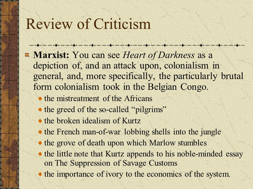 Review of Criticism Marxist: You can see Heart of Darkness as a depiction of, and an attack upon, colonialism in general, and, more specifically, the