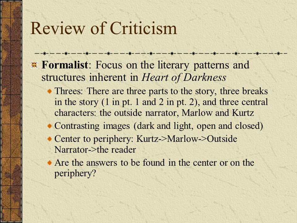 Review of Criticism Formalist: Focus on the literary patterns and structures inherent in Heart of Darkness Threes: There are three parts to the story,