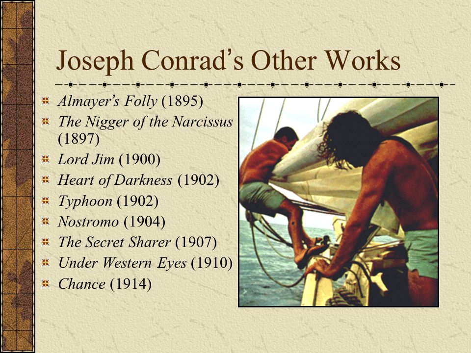 Joseph Conrad ' s Other Works Almayer ' s Folly (1895) The Nigger of the Narcissus (1897) Lord Jim (1900) Heart of Darkness (1902) Typhoon (1902) Nost