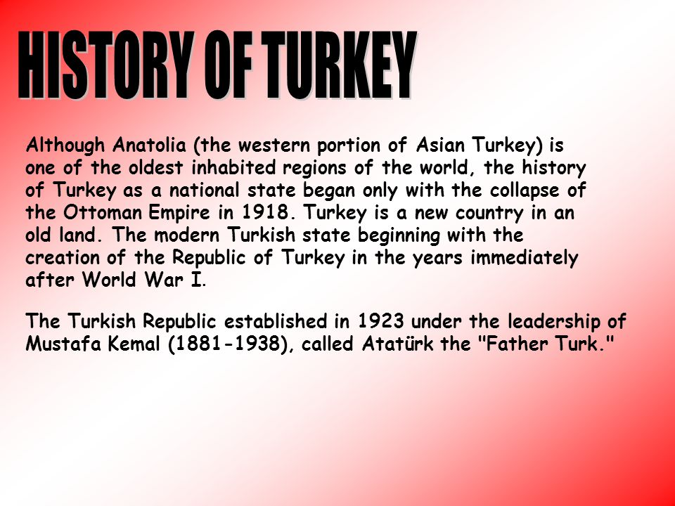 Although Anatolia (the western portion of Asian Turkey) is one of the oldest inhabited regions of the world, the history of Turkey as a national state began only with the collapse of the Ottoman Empire in 1918.