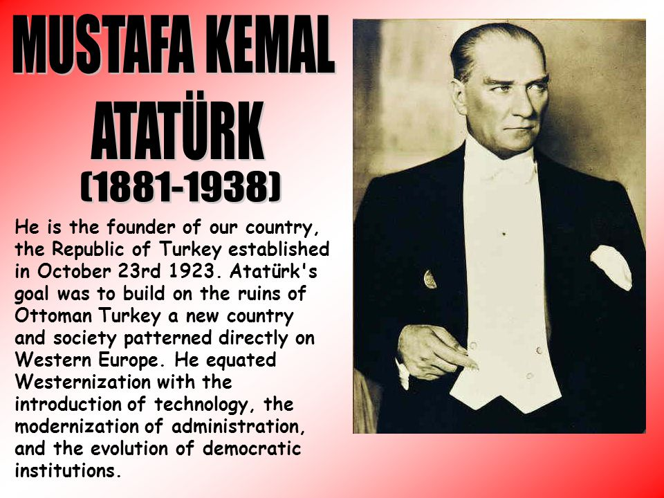 He is the founder of our country, the Republic of Turkey established in October 23rd 1923.
