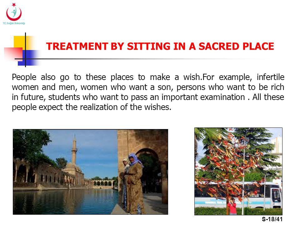 S-18/41 TREATMENT BY SITTING IN A SACRED PLACE People also go to these places to make a wish.For example, infertile women and men, women who want a son, persons who want to be rich in future, students who want to pass an important examination.