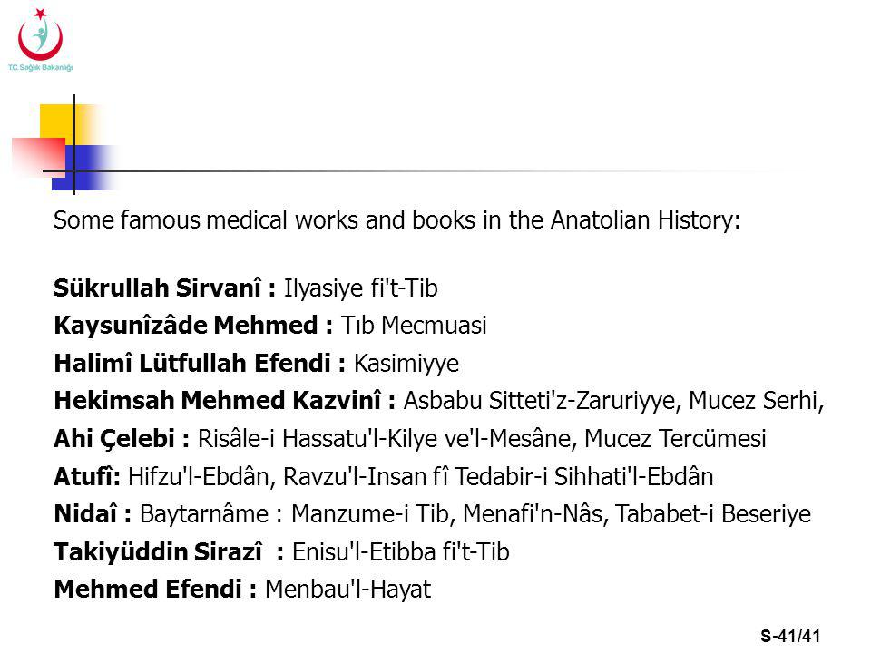 S-41/41 Some famous medical works and books in the Anatolian History: Sükrullah Sirvanî : Ilyasiye fi t-Tib Kaysunîzâde Mehmed : Tıb Mecmuasi Halimî Lütfullah Efendi : Kasimiyye Hekimsah Mehmed Kazvinî : Asbabu Sitteti z-Zaruriyye, Mucez Serhi, Ahi Çelebi : Risâle-i Hassatu l-Kilye ve l-Mesâne, Mucez Tercümesi Atufî: Hifzu l-Ebdân, Ravzu l-Insan fî Tedabir-i Sihhati l-Ebdân Nidaî : Baytarnâme : Manzume-i Tib, Menafi n-Nâs, Tababet-i Beseriye Takiyüddin Sirazî : Enisu l-Etibba fi t-Tib Mehmed Efendi : Menbau l-Hayat
