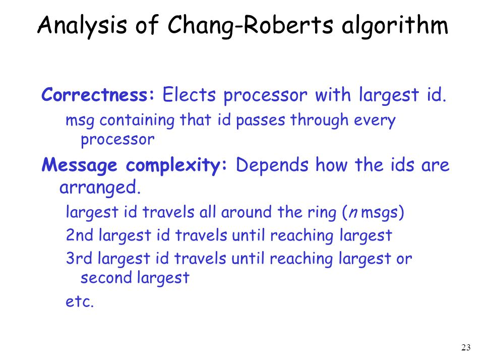 23 Analysis of Chang-Roberts algorithm Correctness: Elects processor with largest id. msg containing that id passes through every processor Message co