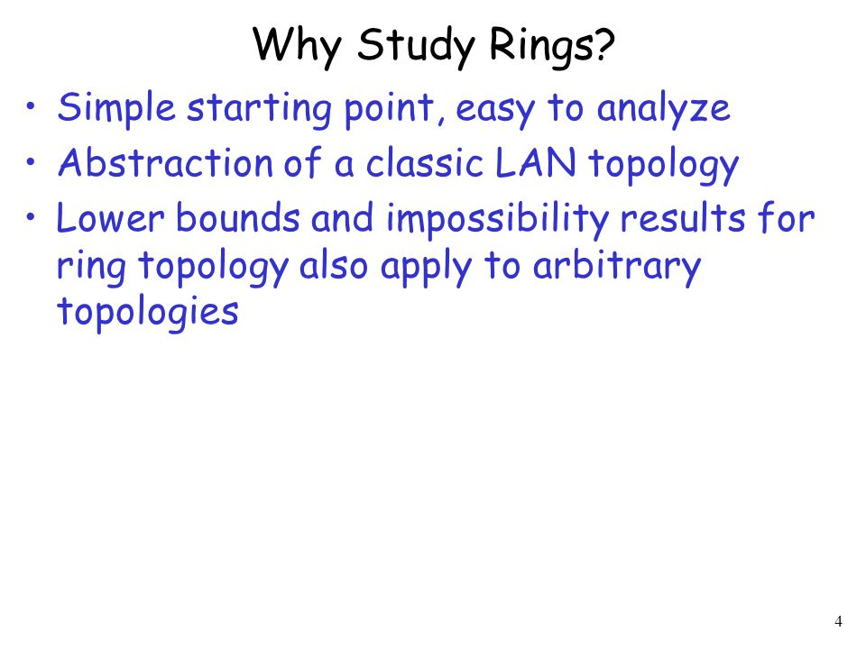 4 Why Study Rings? Simple starting point, easy to analyze Abstraction of a classic LAN topology Lower bounds and impossibility results for ring topolo