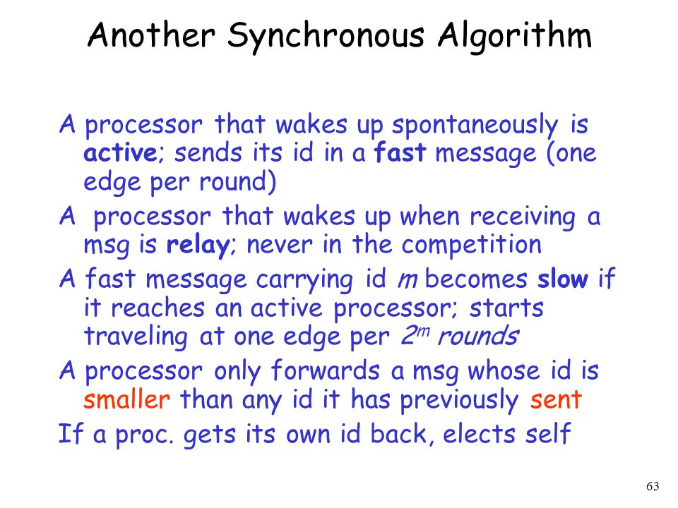 63 Another Synchronous Algorithm A processor that wakes up spontaneously is active; sends its id in a fast message (one edge per round) A processor th