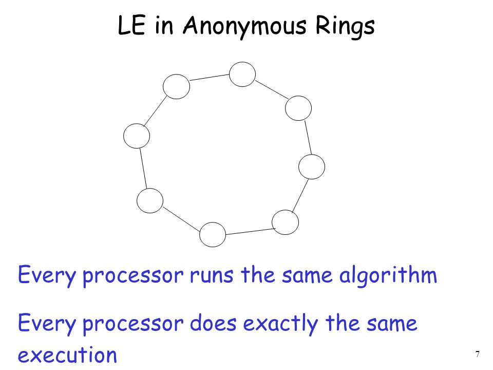 8 Impossibility for Anonymous Rings Theorem: There is no leader election algorithm for anonymous rings, even if –the algorithm knows the ring size (non-uniform) –in the synchronous model Proof Sketch (for non-unif and sync rings): Every processor begins in same state (not-elected) with same outgoing msgs (since anonymous) Every processor receives same msgs, does same state transition, and sends same msgs in round 1 And so on and so forth for rounds 2, 3, … Eventually some processor is supposed to enter an elected state.