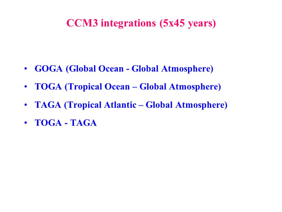 CCM3 integrations (5x45 years) GOGA (Global Ocean - Global Atmosphere) TOGA (Tropical Ocean – Global Atmosphere) TAGA (Tropical Atlantic – Global Atmo