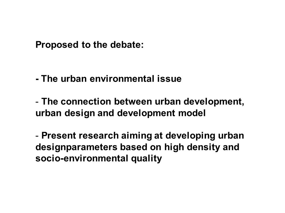 Proposed to the debate: - The urban environmental issue - The connection between urban development, urban design and development model - Present research aiming at developing urban designparameters based on high density and socio-environmental quality