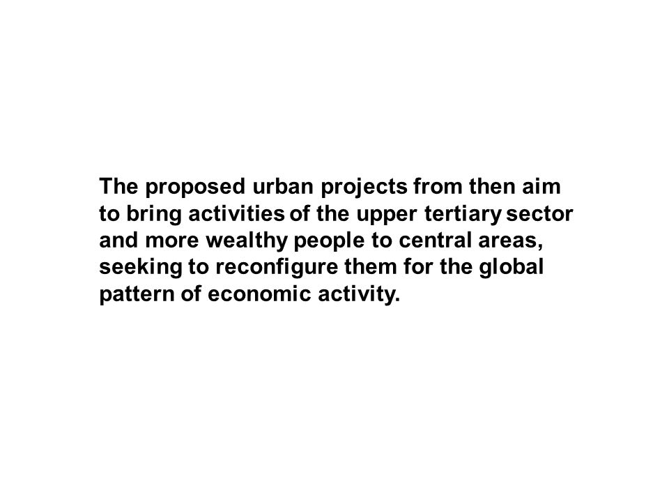 The proposed urban projects from then aim to bring activities of the upper tertiary sector and more wealthy people to central areas, seeking to reconfigure them for the global pattern of economic activity.