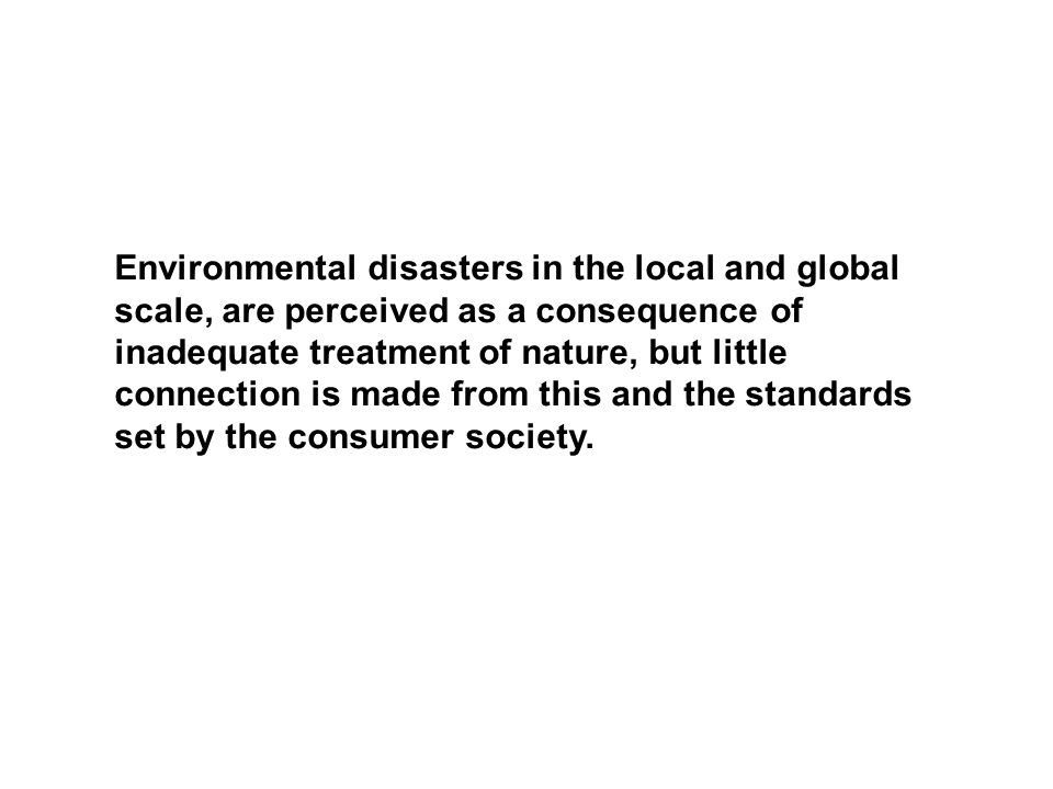 Environmental disasters in the local and global scale, are perceived as a consequence of inadequate treatment of nature, but little connection is made from this and the standards set by the consumer society.
