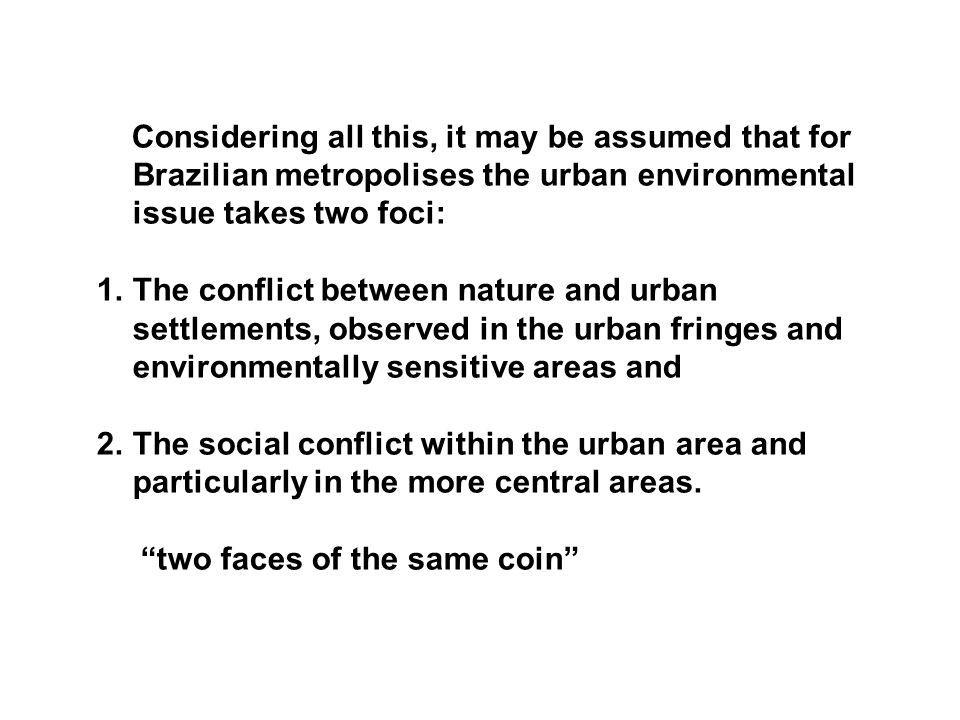 Considering all this, it may be assumed that for Brazilian metropolises the urban environmental issue takes two foci: 1.The conflict between nature and urban settlements, observed in the urban fringes and environmentally sensitive areas and 2.The social conflict within the urban area and particularly in the more central areas.