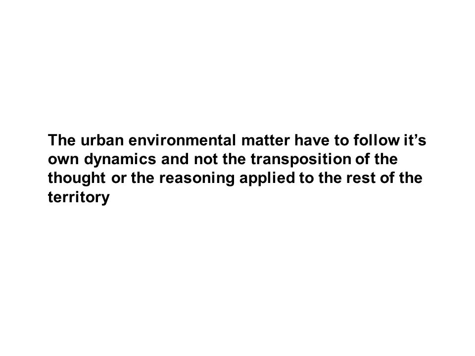 The urban environmental matter have to follow it's own dynamics and not the transposition of the thought or the reasoning applied to the rest of the t