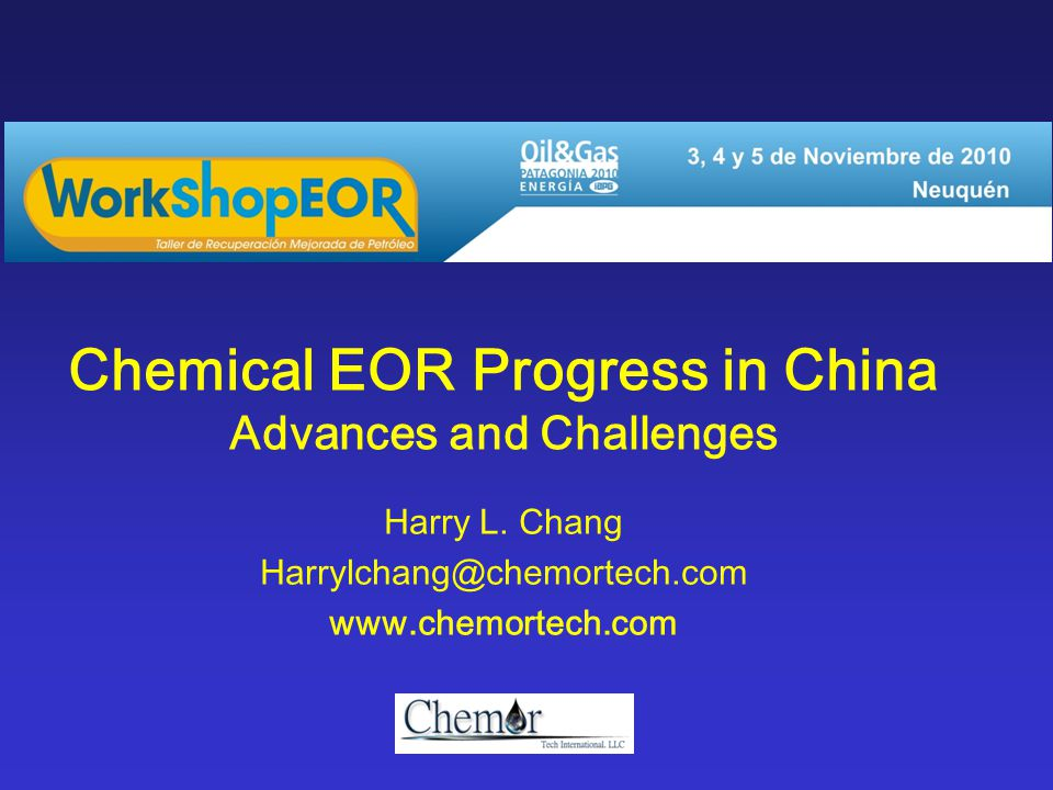 Chemical EOR Progress in China Advances and Challenges Harry L. Chang Harrylchang@chemortech.com www.chemortech.com