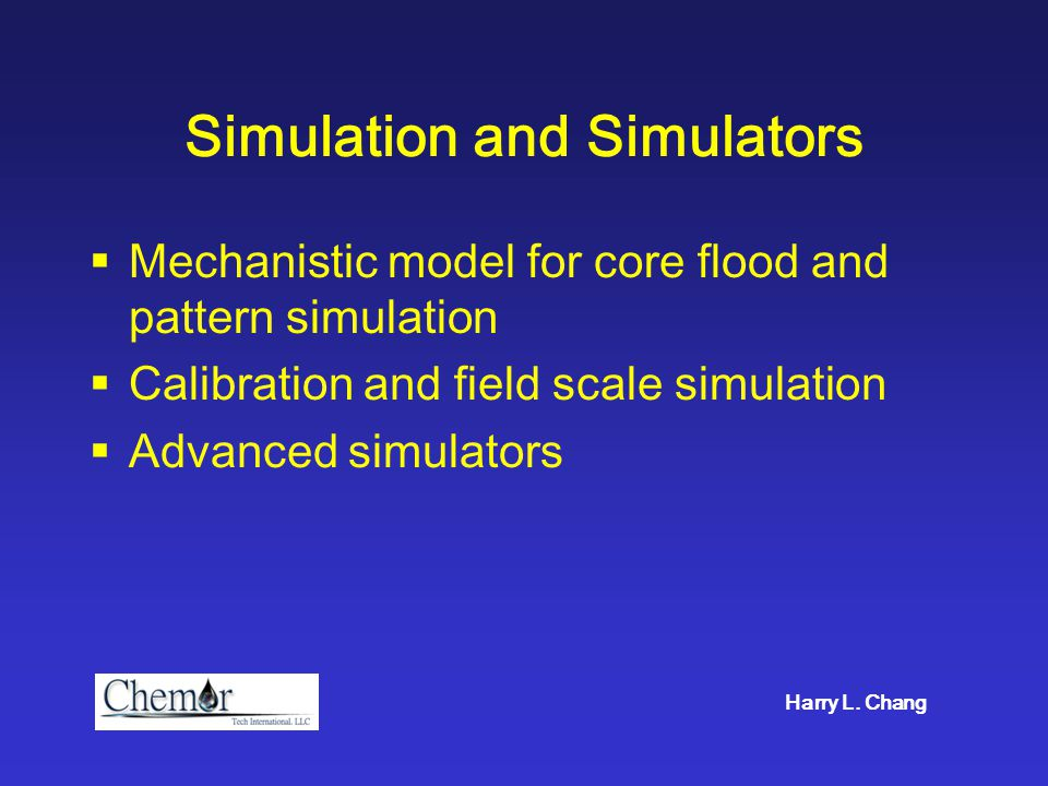 Simulation and Simulators  Mechanistic model for core flood and pattern simulation  Calibration and field scale simulation  Advanced simulators Har