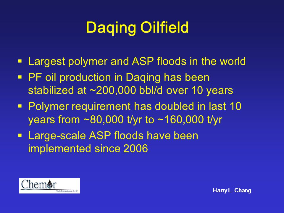 Daqing Oilfield  Largest polymer and ASP floods in the world  PF oil production in Daqing has been stabilized at ~200,000 bbl/d over 10 years  Poly