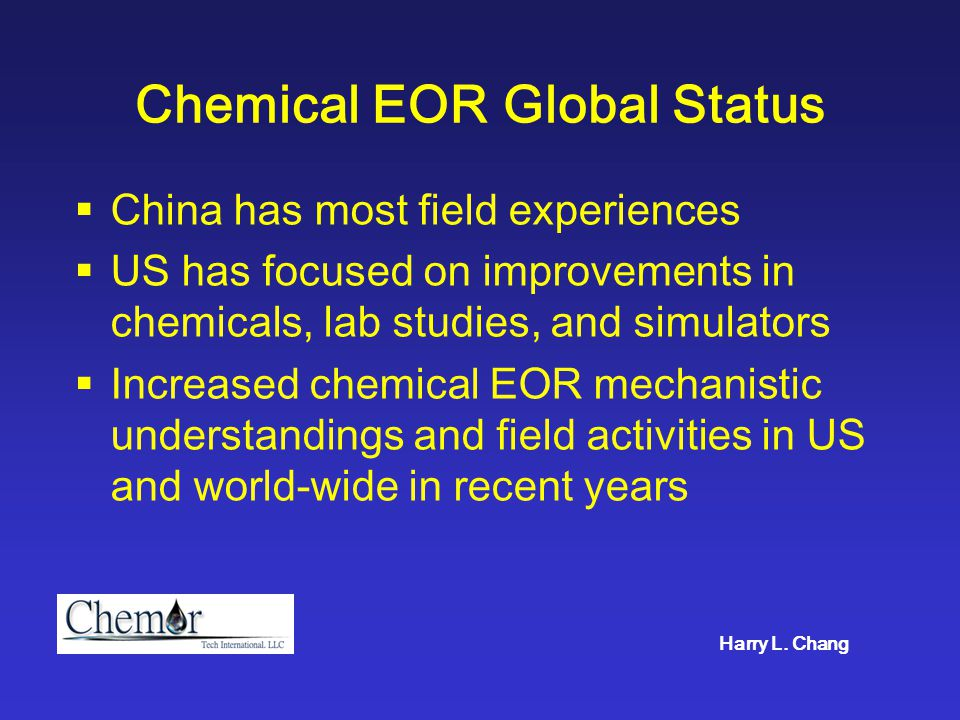 Chemical EOR Global Status  China has most field experiences  US has focused on improvements in chemicals, lab studies, and simulators  Increased c