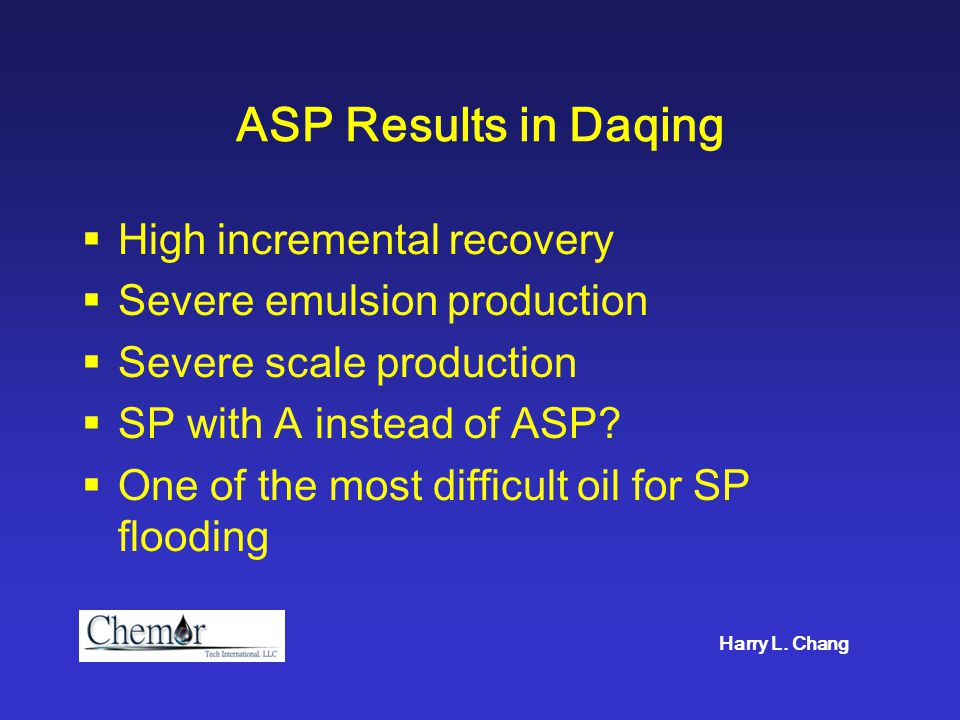 ASP Results in Daqing  High incremental recovery  Severe emulsion production  Severe scale production  SP with A instead of ASP?  One of the most
