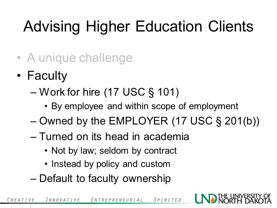 Advising Higher Education Clients A unique challenge Faculty –Work for hire (17 USC § 101) By employee and within scope of employment –Owned by the EMPLOYER (17 USC § 201(b)) –Turned on its head in academia Not by law; seldom by contract Instead by policy and custom –Default to faculty ownership