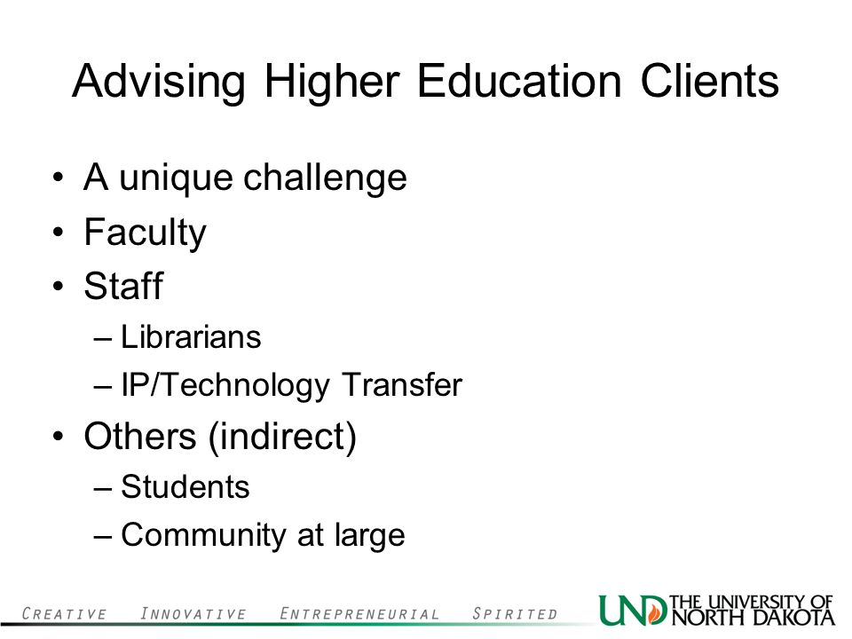 Advising Higher Education Clients A unique challenge Faculty Staff –Librarians –IP/Technology Transfer Others (indirect) –Students –Community at large