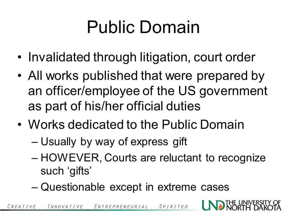 Public Domain Invalidated through litigation, court order All works published that were prepared by an officer/employee of the US government as part of his/her official duties Works dedicated to the Public Domain –Usually by way of express gift –HOWEVER, Courts are reluctant to recognize such 'gifts' –Questionable except in extreme cases
