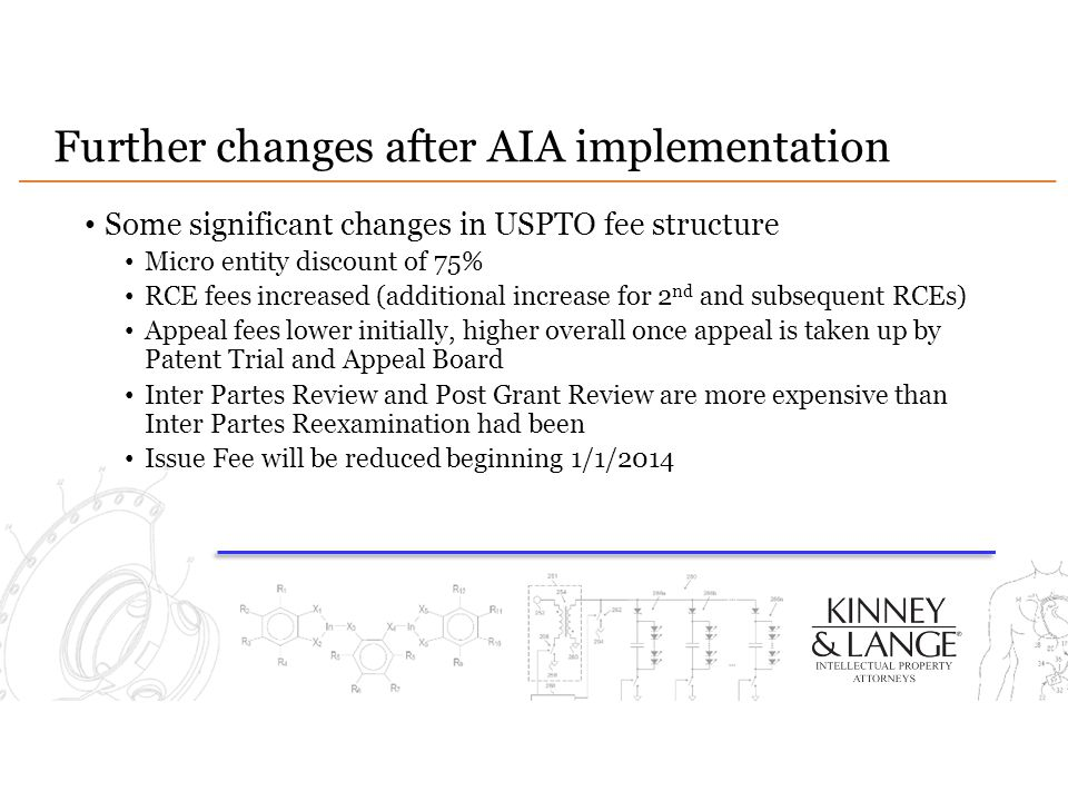 Further changes after AIA implementation Some significant changes in USPTO fee structure Micro entity discount of 75% RCE fees increased (additional increase for 2 nd and subsequent RCEs) Appeal fees lower initially, higher overall once appeal is taken up by Patent Trial and Appeal Board Inter Partes Review and Post Grant Review are more expensive than Inter Partes Reexamination had been Issue Fee will be reduced beginning 1/1/2014